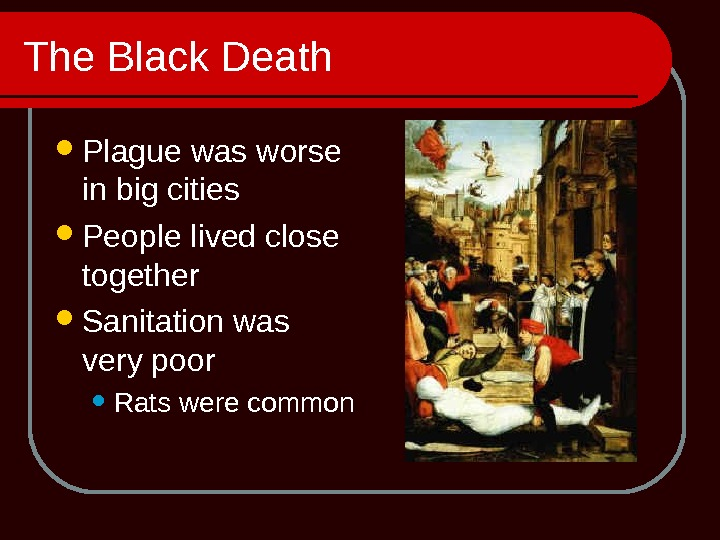 The Black Death Plague was worse in big cities People lived close together Sanitation was very