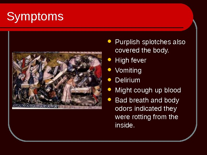 Symptoms Purplish splotches also covered the body.  High fever Vomiting  Delirium Might cough up