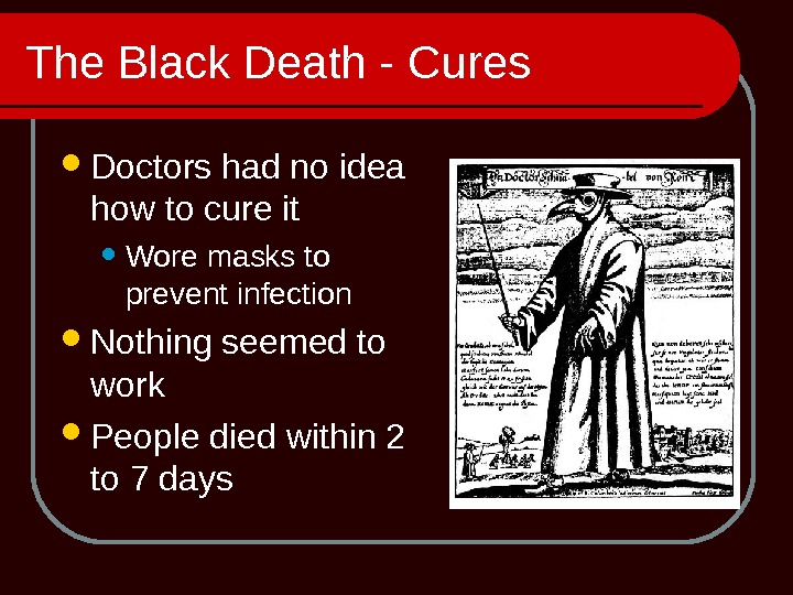 The Black Death - Cures Doctors had no idea how to cure it Wore masks to