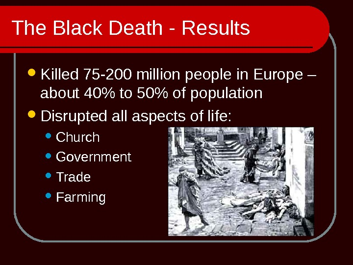 The Black Death - Results Killed 75 -200 million people in Europe – about 40 to