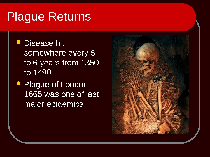 Plague Returns Disease hit somewhere every 5 to 6 years from 1350 to 1490 Plague of