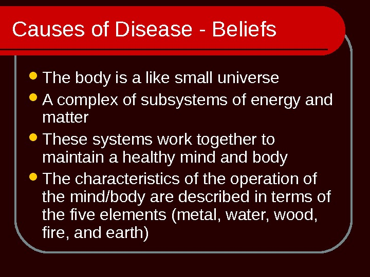 Causes of Disease - Beliefs The body is a like small universe A complex of subsystems