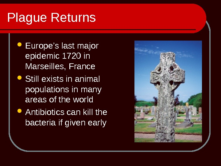 Plague Returns Europe's last major epidemic 1720 in Marseilles, France Still exists in animal populations in