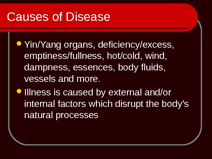 Causes of Disease Yin/Yang organs, deficiency/excess,  emptiness/fullness, hot/cold, wind,  dampness, essences, body fluids,