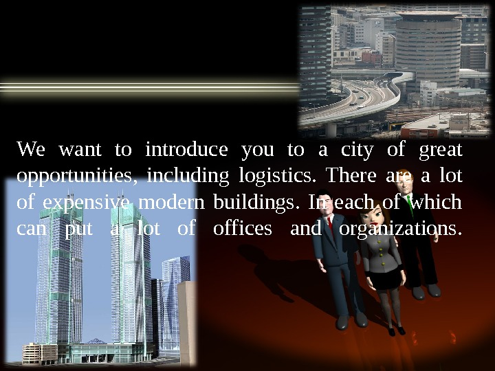 We want to introduce you to a city of great opportunities,  including logistics.  There