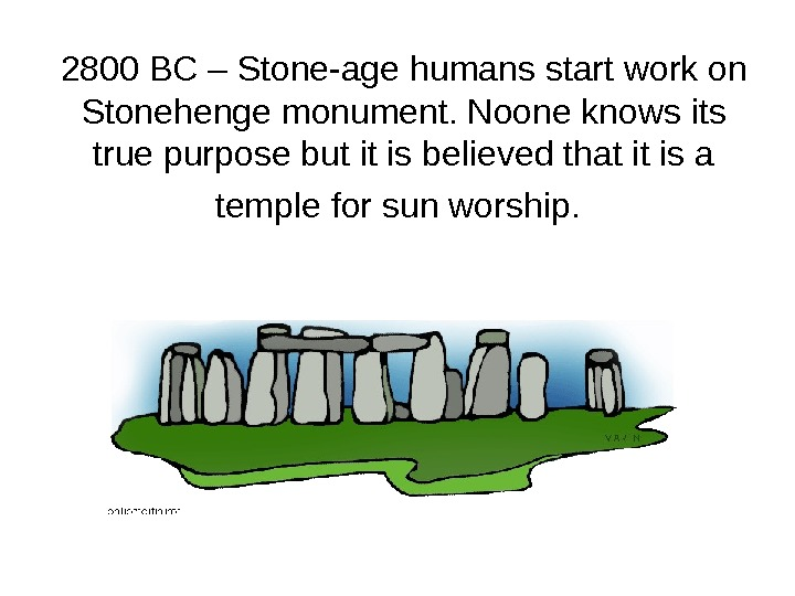 2800 BC – Stone-age humans start work on Stonehenge monument. Noone knows its true purpose but