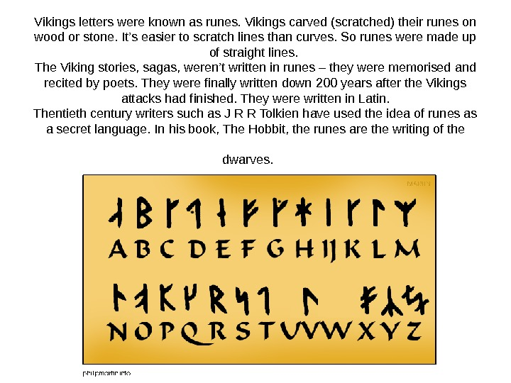 Vikings letters were known as runes. Vikings carved (scratched) their runes on wood or stone. It's