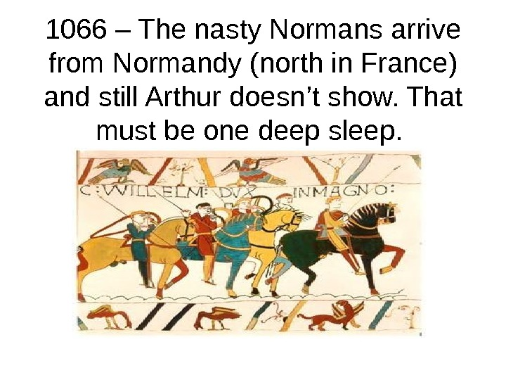 1066 – The nasty Normans arrive from Normandy (north in France) and still Arthur doesn't show.