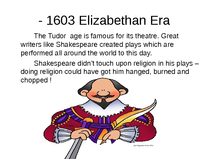 - 1603 Elizabethan Era The Tudor age is famous for its theatre. Great writers like Shakespeare