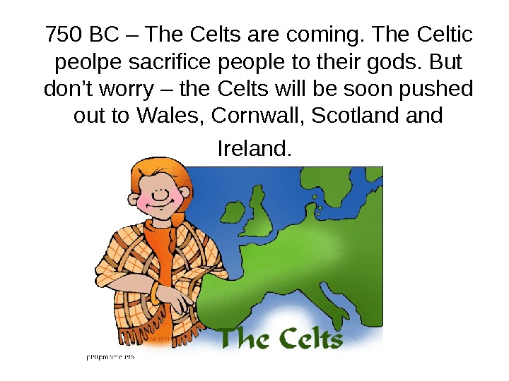 750 BC – The Celts are coming. The Celtic peolpe sacrifice people to their gods. But