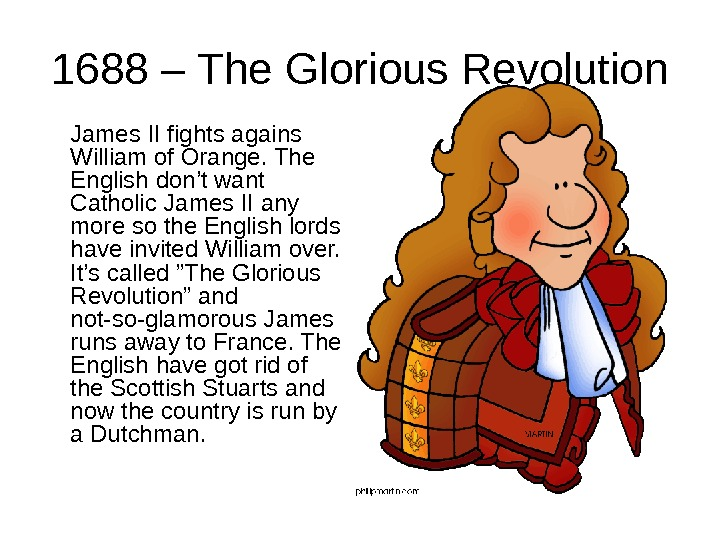 1688 – The Glorious Revolution James II fights agains William of Orange. The English don't want