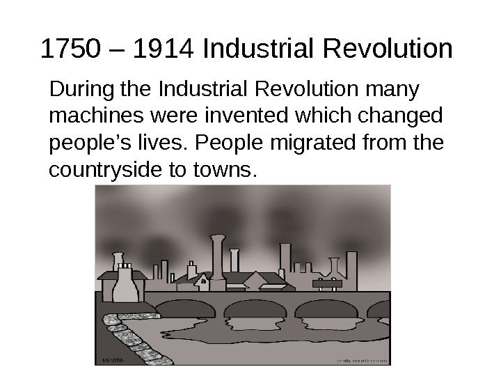 1750 – 1914 Industrial Revolution During the Industrial Revolution many machines were invented which changed people's