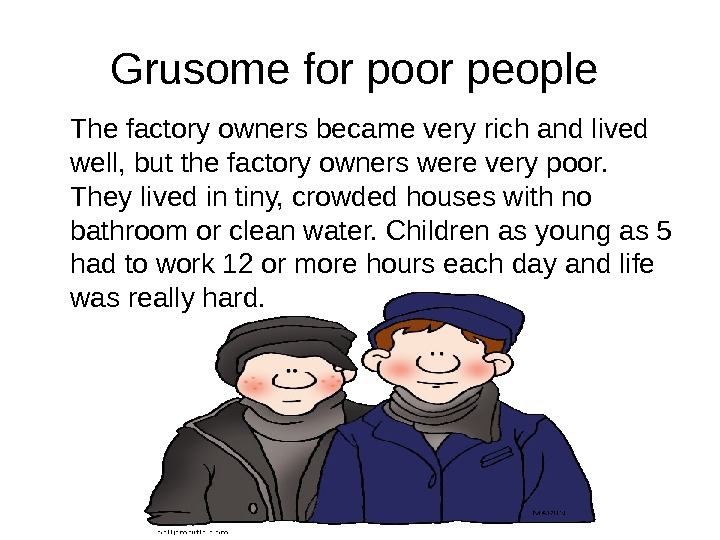 Grusome for poor people The factory owners became very rich and lived well, but the factory