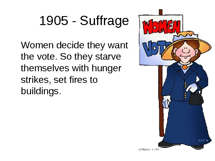 1905 - Suffrage Women decide they want the vote. So they starve themselves with hunger strikes,