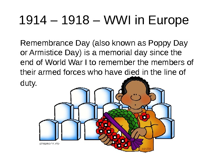 1914 – 1918 – WWI in Europe Remembrance Day (also known as Poppy Day or Armistice