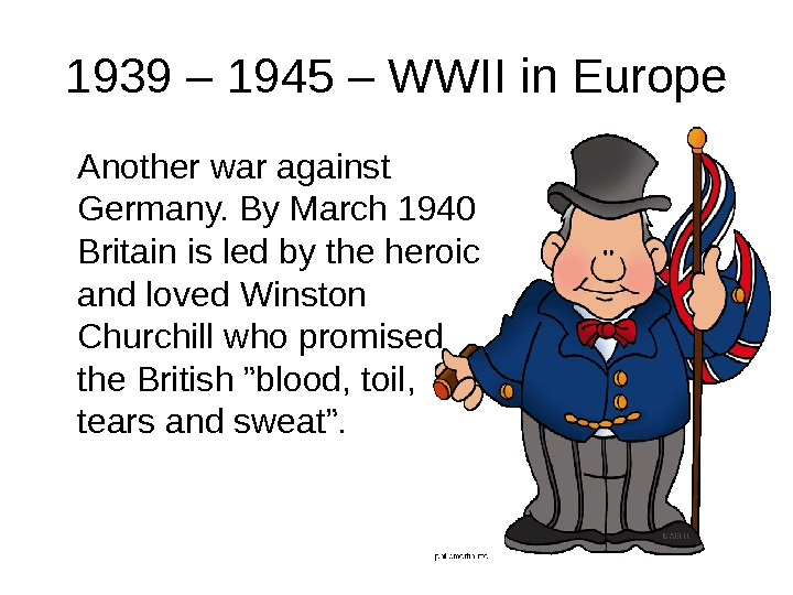 1939 – 1945 – WWII in Europe Another war against Germany. By March 1940 Britain is