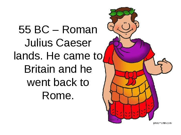55 BC – Roman Julius Caeser lands. He came to Britain and he went back to