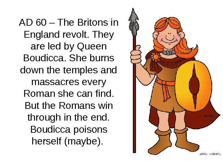 AD 60 – The Britons in England revolt. They are led by Queen Boudicca. She burns