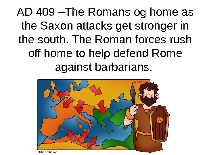 AD 409 –The Romans og home as the Saxon attacks get stronger in the south. The