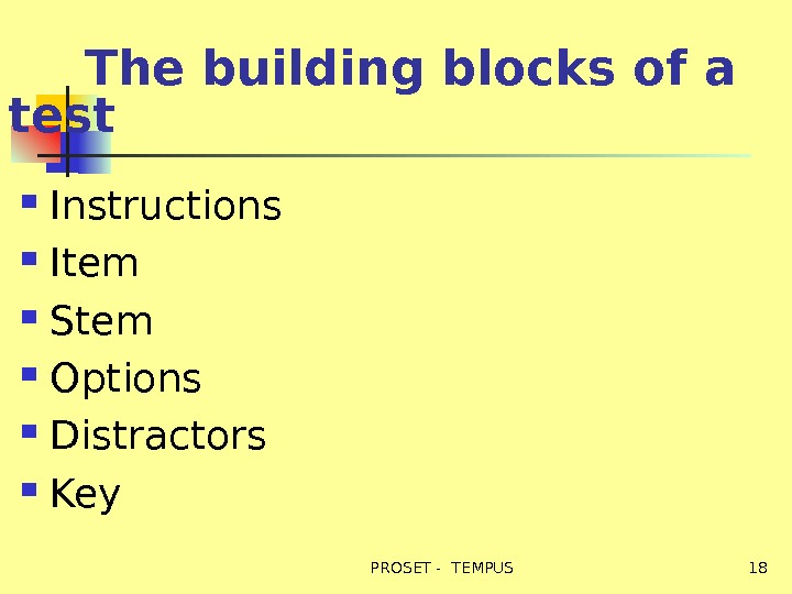 The building blocks of a test Instructions Item Stem Options Distractors Key  18 PROSET