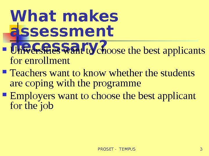 What makes assessment necessary? Universities want to choose the best applicants for enrollment Teachers want to