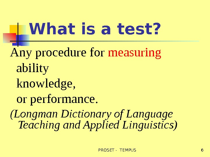 What is a test? Any procedure for measuring ability knowledge, or performance.  (Longman Dictionary of