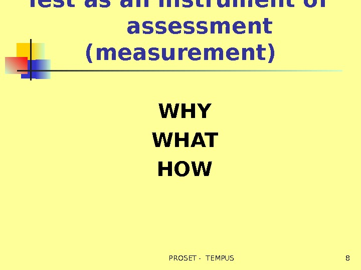 Test as an instrument of  assessment (measurement) WHY WHAT HOW 8 PROSET - TEMPUS