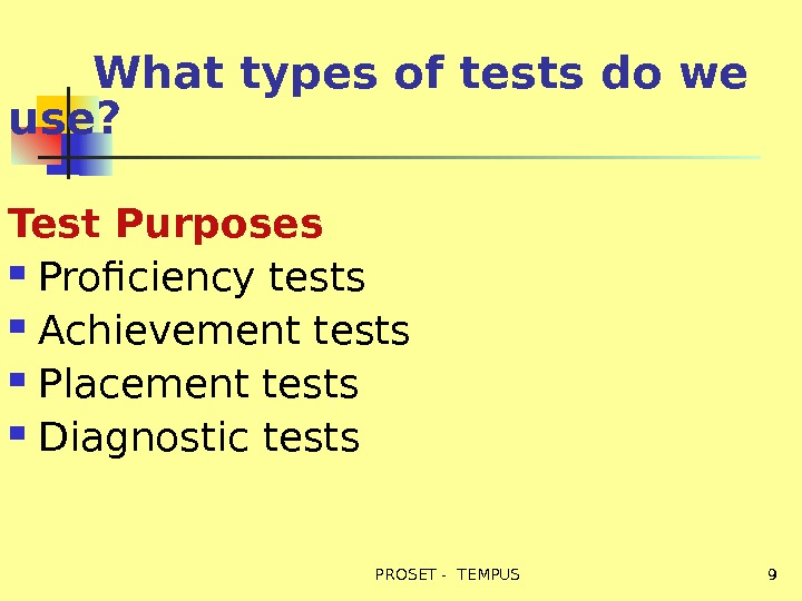 What types of tests do we use? Test Purposes  Proficiency tests Achievement tests Placement