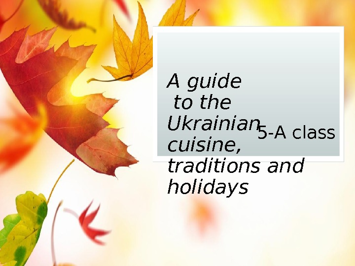 A guide to the Ukrainian cuisine,  traditions and holidays 5 -A class