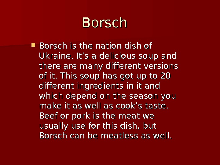 Borsch is the nation dish of Ukraine. It's a delicious soup and there are many