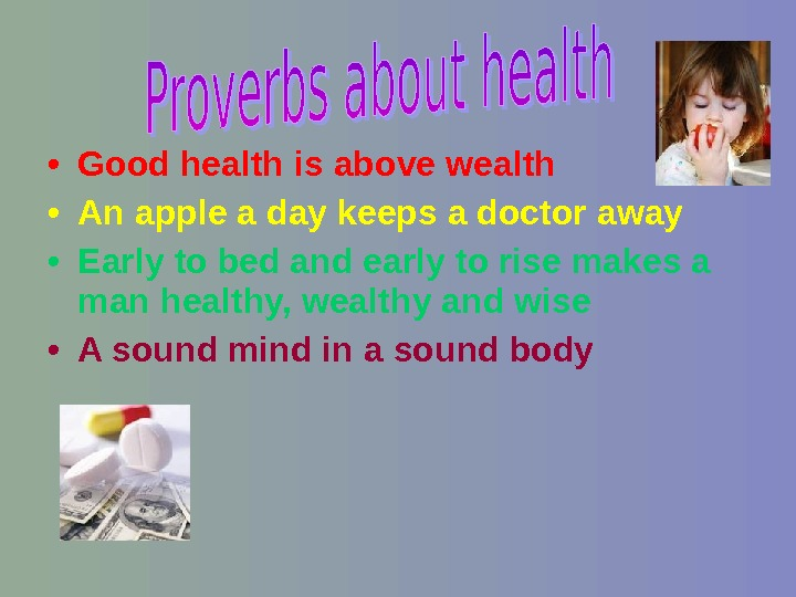 • Good health is above wealth • An apple a day keeps a doctor away