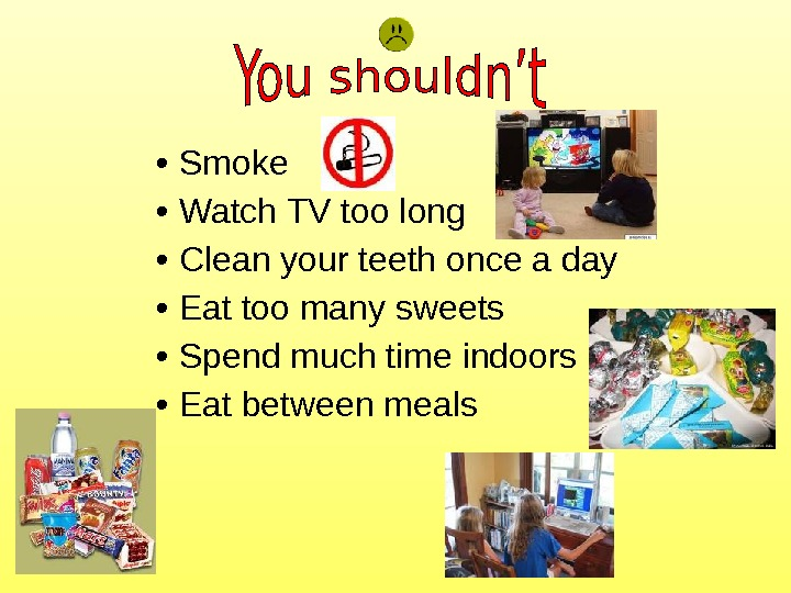 • Smoke • Watch TV too long • Clean your teeth once a day •