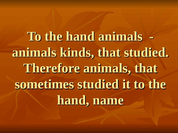 To the hand animals - animals kinds, that studied.  Therefore animals, that sometimes studied