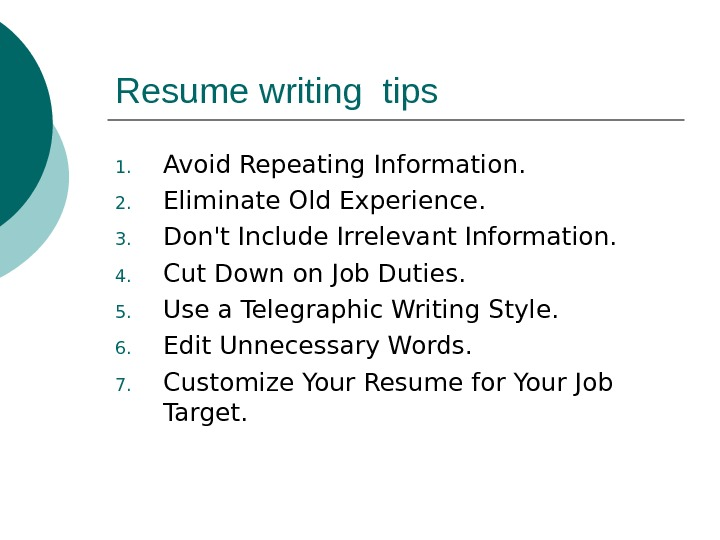 Resume writing tips 1. Avoid Repeating Information. 2. Eliminate Old Experience.  3. Don't