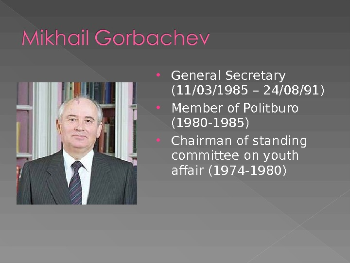 General Secretary (11/03/1985 – 24/08/91) Member of Politburo (1980 -1985) Chairman of standing committee on