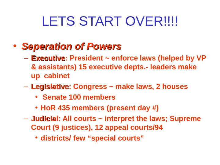 LETS START OVER!!!! • Seperation of Powers – Executive : President ~ enforce laws