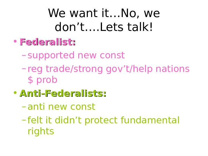 We want it…No, we don't…. Lets talk! • Federalist:  – supported new const
