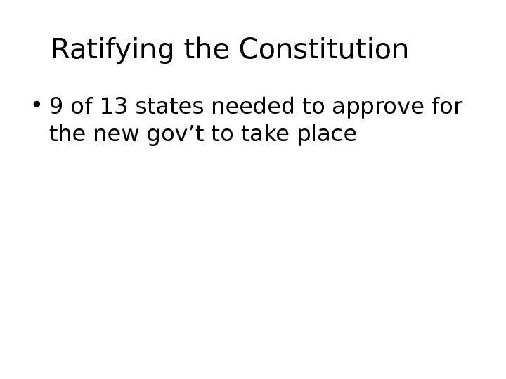 Ratifying the Constitution • 9 of 13 states needed to approve for the new