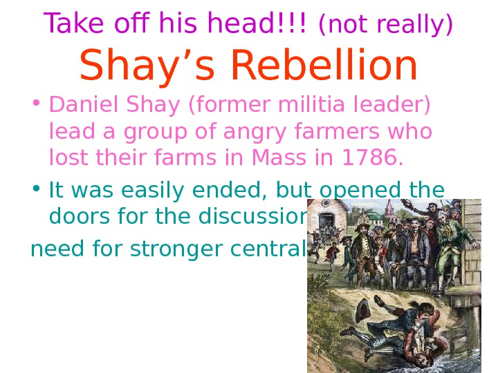 Take off his head!!! (not really) Shay's Rebellion • Daniel Shay (former militia leader)