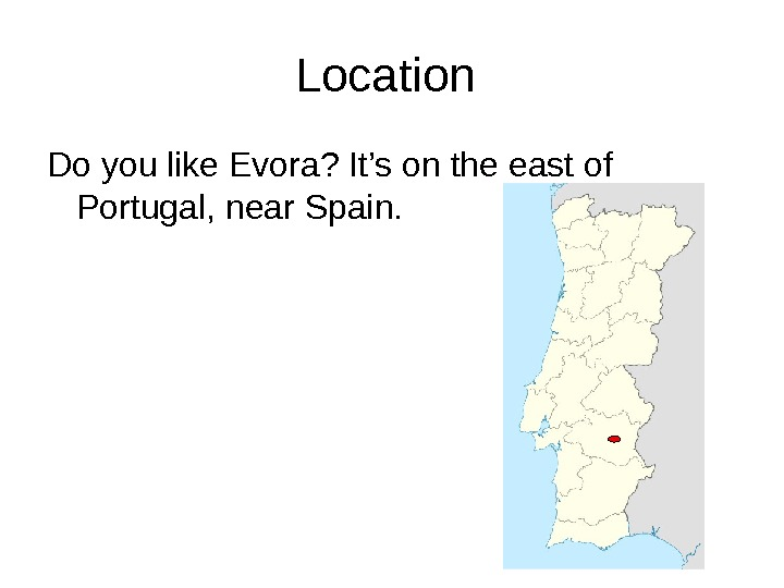 Location Do you like Evora? It's on the east of Portugal, near Spain.