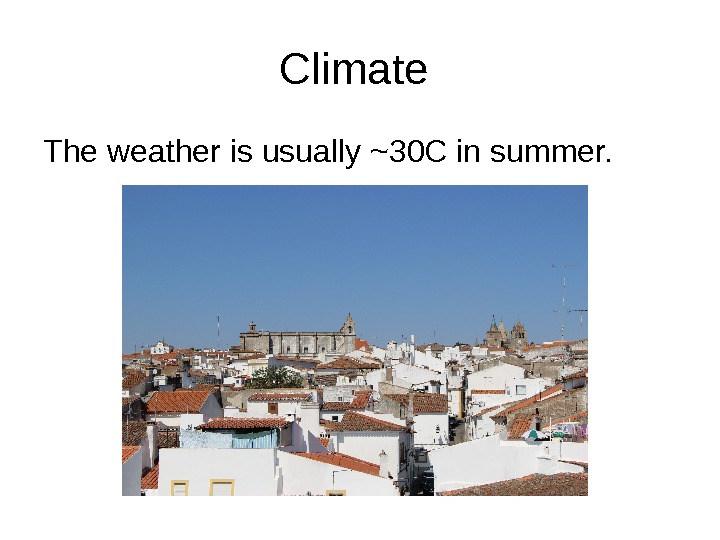 Climate The weather is usually ~30 C in summer.