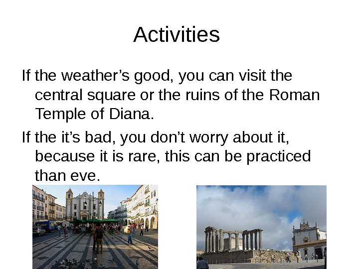 Activities If the weather's good, you can visit the central square or the ruins