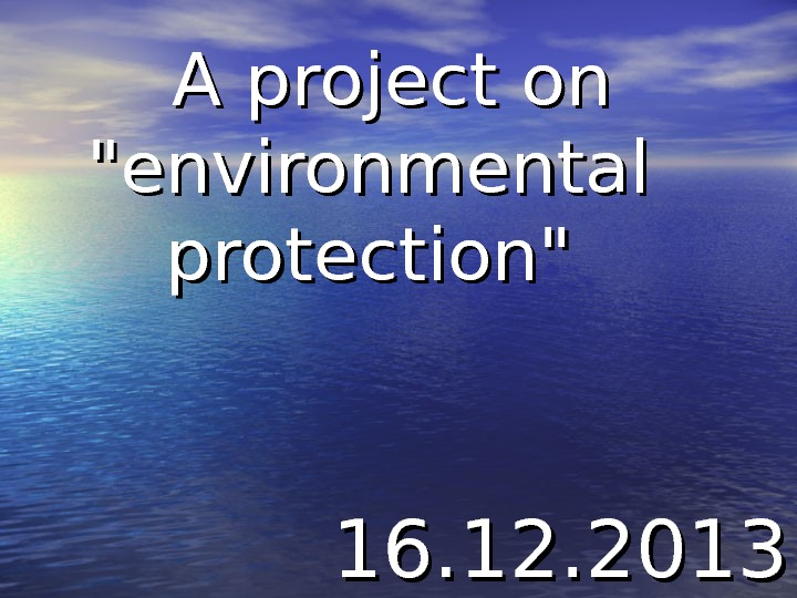 A project on environmental protection 16. 12. 2013