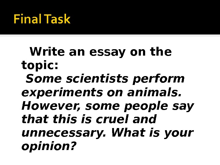 Write an essay on the topic: Some scientists perform experiments on animals.  However, some