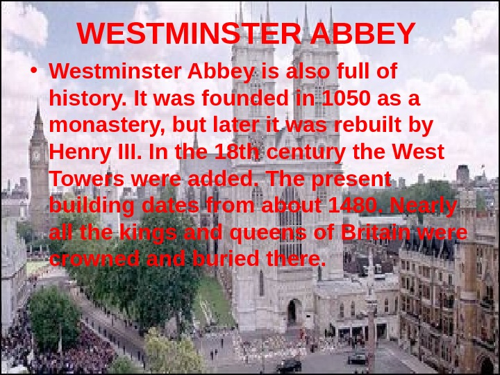WESTMINSTER ABBEY • Westminster Abbey is also full of history. It was founded in