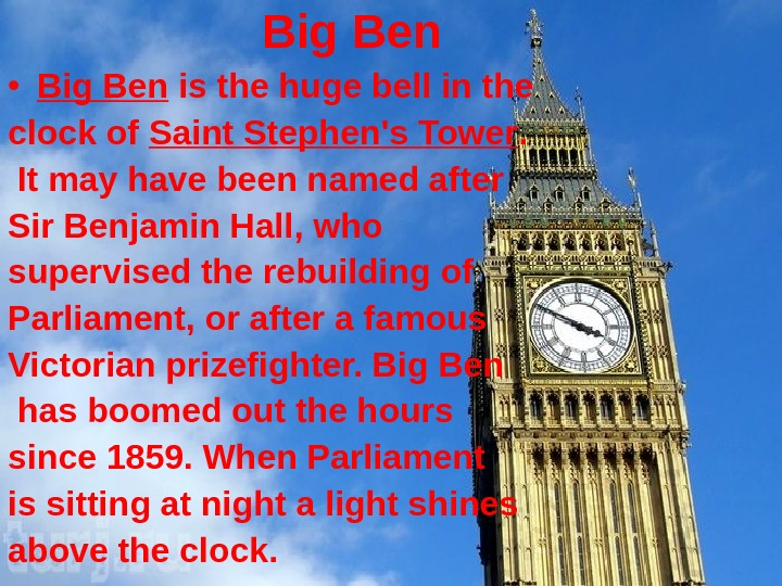 Big Ben • Big Ben is the huge bell in the clock of Saint