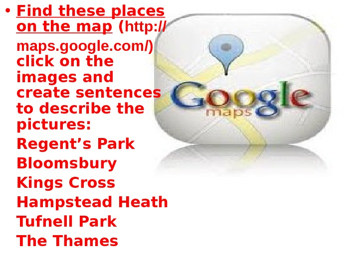• Find these places on the map ( http: // maps. google. com/) click