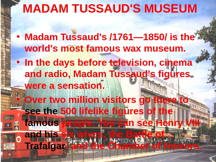 MADAM TUSSAUD'S MUSEUM  • Madam Tussaud's /1761— 1850/ is the world's most famous