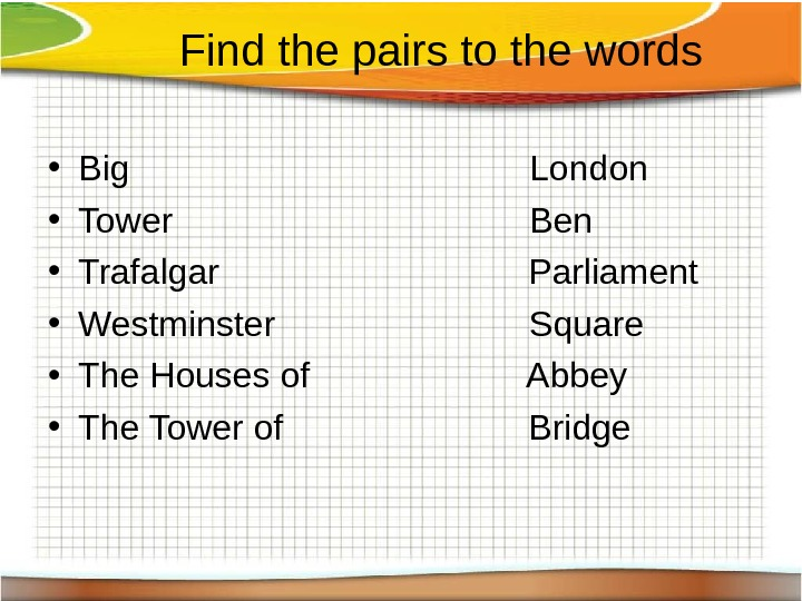 F ind the pairs to the words • Big London • Tower Ben •