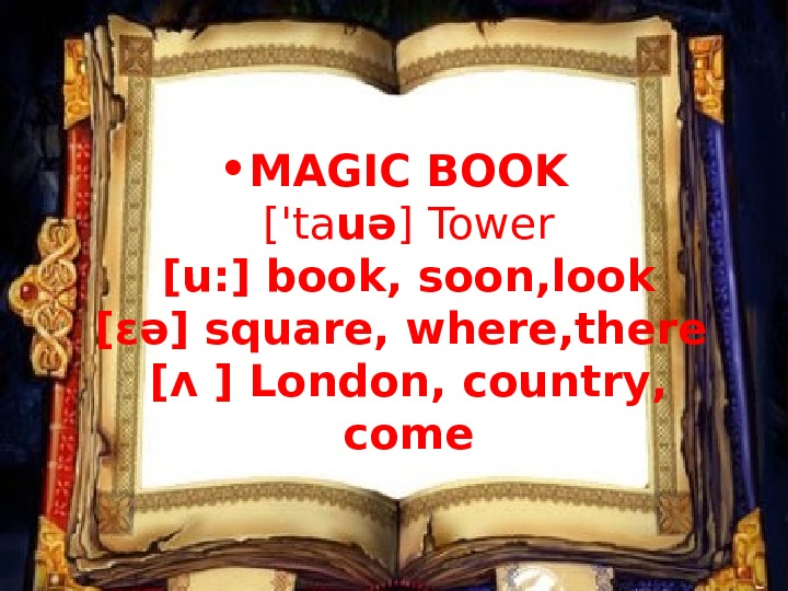 • MAGIC BOOK  ['ta uə ]  Tower  [u: ] book, soon,
